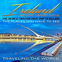 Ireland: The 30 Best Tips for Your Trip to Ireland: The Places You Have to See Audiobook by  Traveling the World Narrated by Trevor Clinger