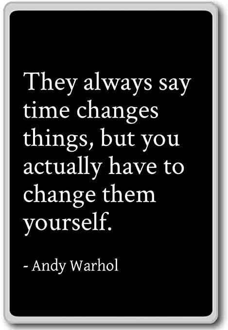 they always say time changes things but you ac andy warhol