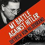 My Battle Against Hitler: Faith, Truth, and Defiance in the Shadow of the Third Reich | John Henry Crosby,Dietrich von Hildebrand