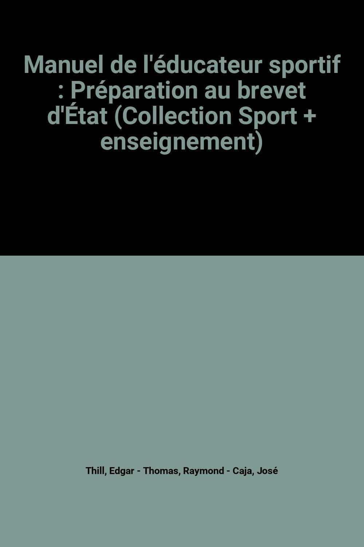 Manuel de l'éducateur sportif : Préparation au brevet d'État (Collection Sport + enseignement) Broché – 1984 Edgar Thill Raymond Thomas José Caja Vigot