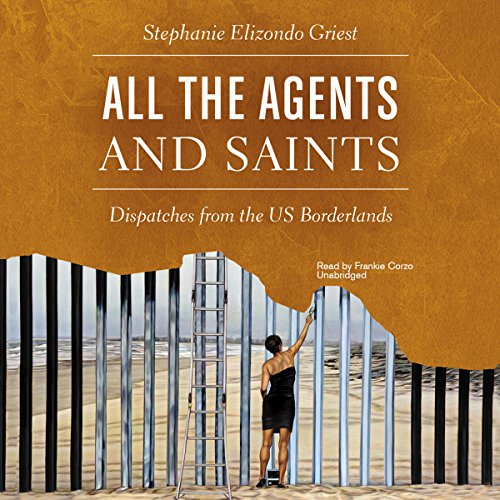 All the Agents and Saints: Dispatches from the US Borderlands by Blackstone Audio, Inc.