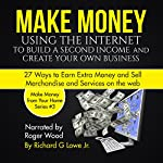 Make Money Using the Internet to Build a Second Income and Create Your Own Business: 27 Ways to Earn Extra Money and Sell Merchandise and Services on the Web | Richard Lowe Jr