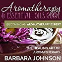 Aromatherapy & Essential Oils Guide: Becoming an Aromatherapy Expert, The Healing Art of Aromatherapy Audiobook by Barbara Johnson Narrated by Deb Thomas