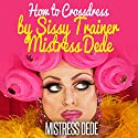 How to Crossdress by Sissy Trainer Mistress Dede: Sissy Boy Feminization Training Audiobook by  Mistress Dede Narrated by Audrey Lusk
