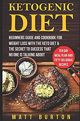 Ketogenic Diet: Beginners Guide and Cookbook for Weight Loss With the Keto Diet & The Secret To Success That No One is Talking About – Ten Day Meal Plan and Fifty Delicious Recipes