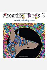 Amazing Dogs 2: Adult Coloring Book (Stress Relieving doodling Art & Crafts, creative Fun Drawing  patterns for grownups & teens relaxation) (Volume 6) Paperback