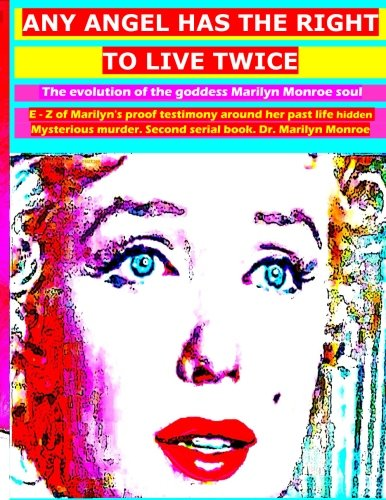 Any angel has the right to live twice: The evolution of the goddess Marilyn Monroe soul. E - Z of Marilyn's proof testimony around her past life ... serial book. Dr. Marilyn Monroe (Volume 2)