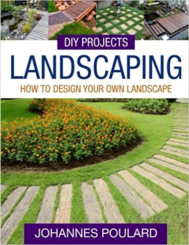 Diy Projects Landscaping How To Design Your Own Landscape Poulard Johannes 9781512176285 Amazon Com Books
