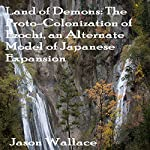 Land of Demons: The Proto-Colonization of Ezochi, an Alternate Model of Japanese Expansion   Jason Wallace