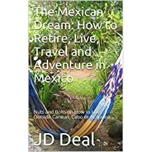 The Mexican Dream: How to Retire, Live, Travel and Adventure in Mexico: Nuts and Bolts on How to Live Outside Cancun, Cabo or Acapulco
