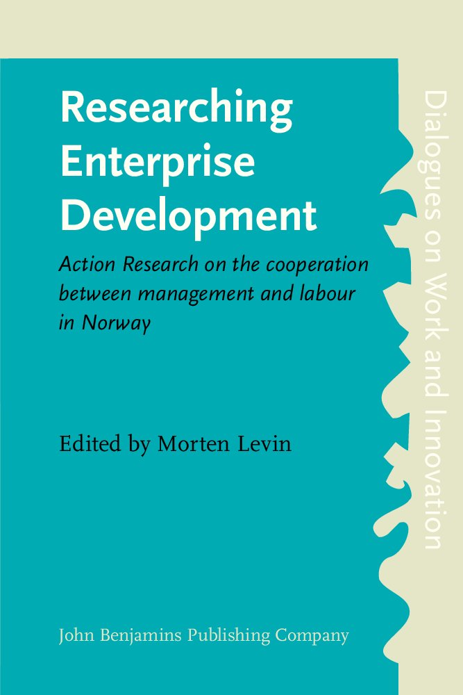 Download Researching Enterprise Development: Action Research on the cooperation between management and labour in Norway (Dialogues on Work and Innovation) pdf