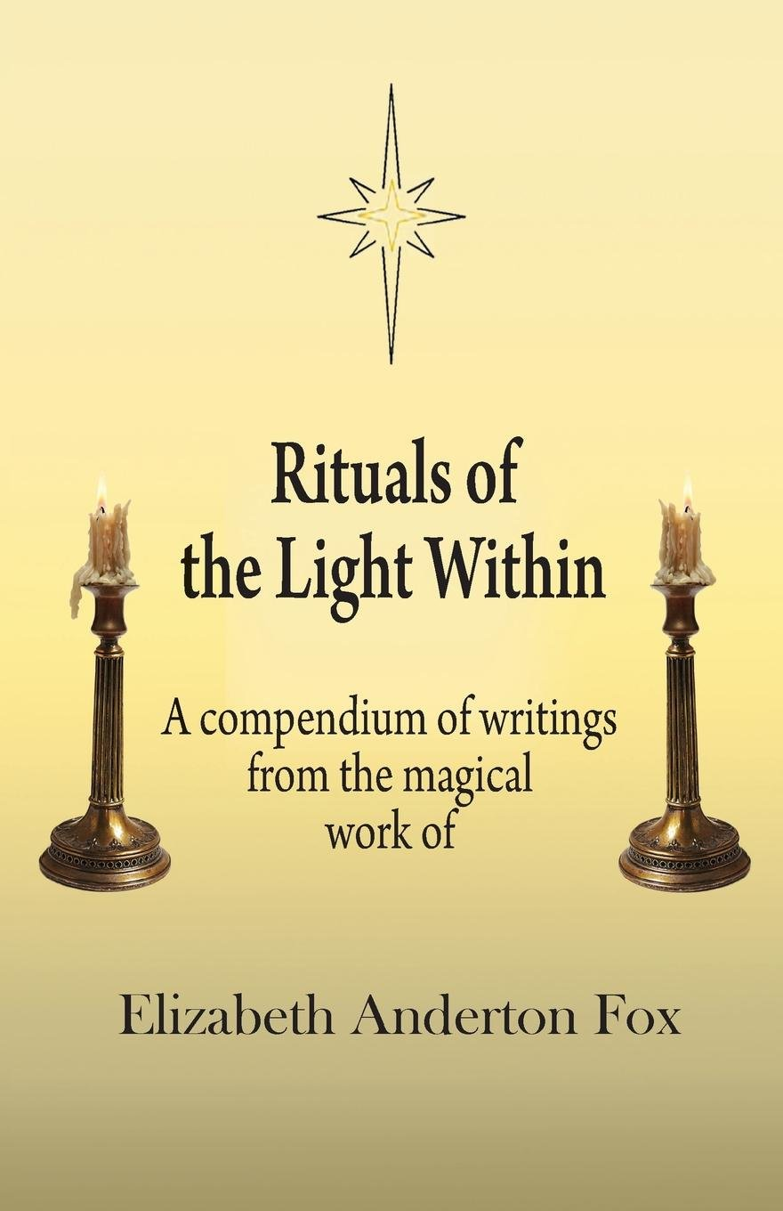Download Rituals of the Light Within: A Compendium of Writings from the Magical Work of Elizabeth Anderton Fox PDF Text fb2 ebook