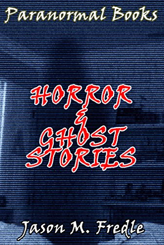 PARANORMAL BOOKS: Horror & Ghost Stories (posession, ghost stories, unexplained mysteries, haunted locations, horror stories, ghosts, true paranormal Book 1)