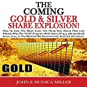 The Coming Gold and Silver Share Explosion!: How To Gain The Most From The 3 Year Boom That Lies Ahead Audiobook by John & Monica Miller Narrated by Jeff Augustine