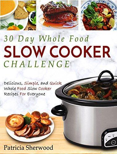 30 Day Whole Food Slow Cooker Challenge: Delicious, Simple, and Quick Whole Food Slow Cooker Recipes For Everyone (Slow Cooker Cookbook) by Patricia  Sherwood