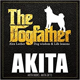 Dogfather: Akita Wisdom & Life Lessons: Akita gifts Paperback – March 20, 2018