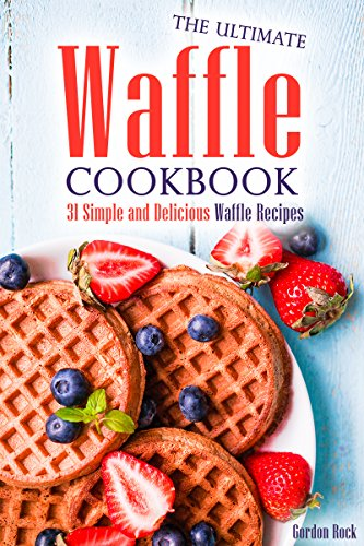 The Ultimate Waffle Cookbook: 31 Simple and Delicious Waffle Recipes