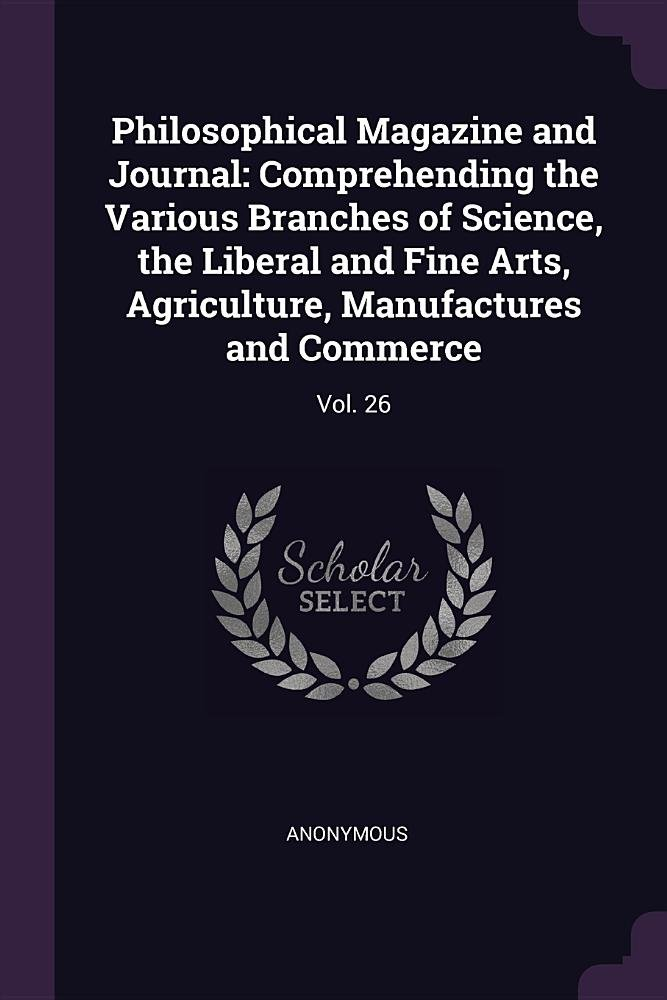 Read Online Philosophical Magazine and Journal: Comprehending the Various Branches of Science, the Liberal and Fine Arts, Agriculture, Manufactures and Commerce: Vol. 26 ebook