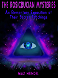 The Rosicrucian Mysteries : An Elementary Exposition of Their Secret Teachings (Illustrated)