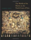 The Worlds of the Moche on the North Coast of Peru (The William and Bettye Nowlin Series in Art, History, and Culture of the Western Hemisphere)