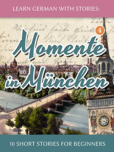 Learn German with Stories: Momente in München - 10 Short Stories for Beginners (Dino lernt Deutsch 4) (German Edition)