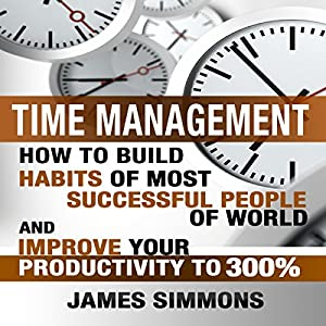 Time Management: How to Build Habits of Most Successful People of World and Improve Your Productivity to 300% Audiobook