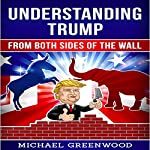 Understanding Trump: From Both Sides of the Wall   Michael Greenwood