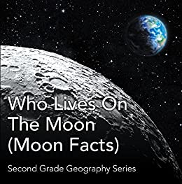 Who Lives On The Moon (Moon Facts) : Second Grade Geography Series: 2nd Grade Books (Children's Astronomy & Space Books) by [Professor, Baby]