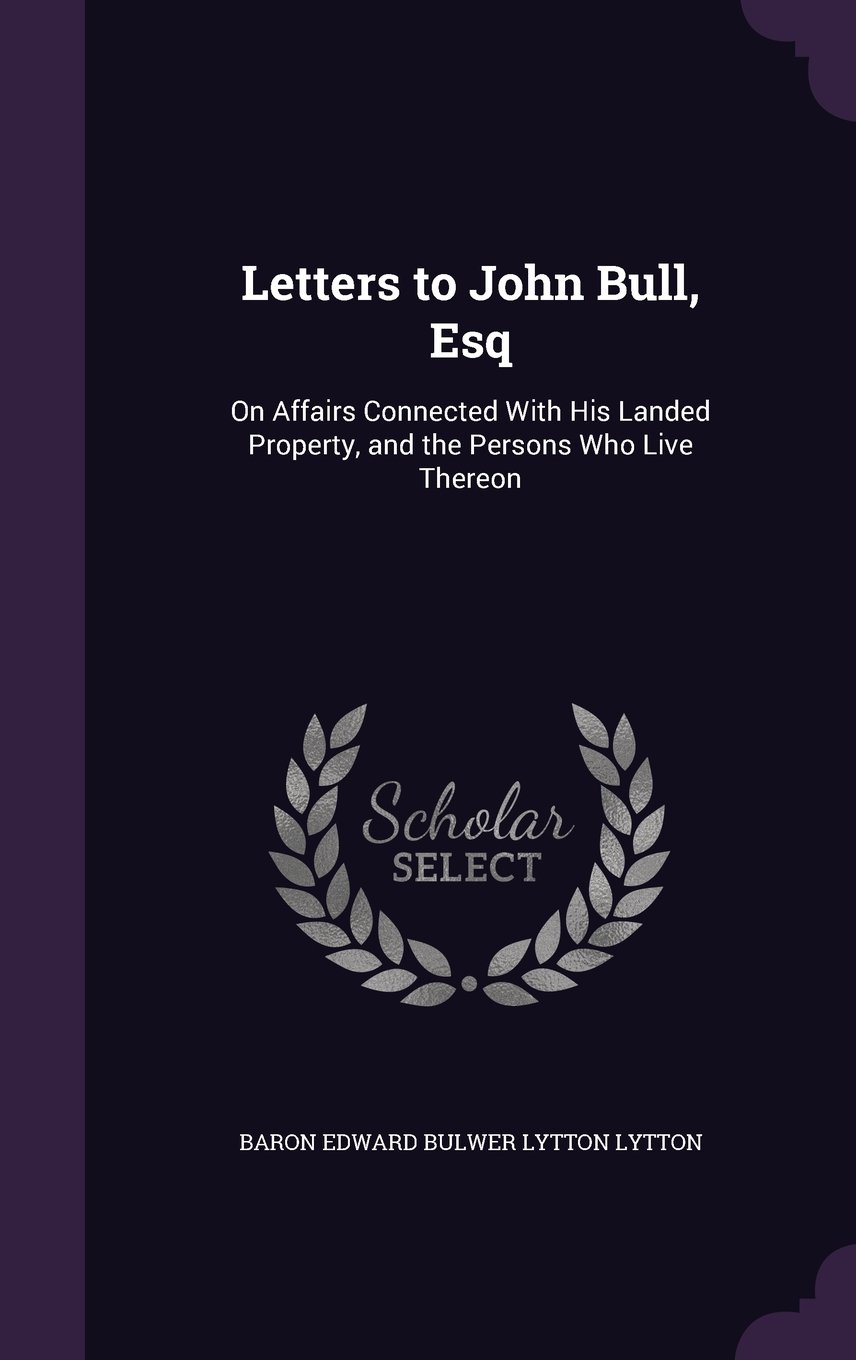 Letters to John Bull, Esq: On Affairs Connected with His Landed Property, and the Persons Who Live Thereon ebook