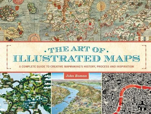 The Art of Illustrated Maps: A Complete Guide to Creative Mapmaking's History, Process and Inspiration pdf epub