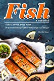 Fish Cookbook: Take A Break from Meat - 30 Quick Fish Recipes That Will Satisfy Your Hunger