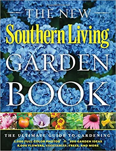 The New Southern Living Garden Book The Ultimate Guide To Gardening