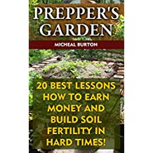 Prepper's Garden: 20 Best Lessons How to Earn Money and Build Soil Fertility in Hard Times!