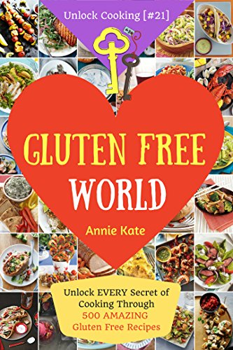 Welcome to Gluten Free World: Unlock EVERY Secret of Cooking Through 500 AMAZING Gluten Free Recipes (Gluten Free Cookbook, Gluten Free Diet Book, Gluten Free Baking,...) (Unlock Cooking [#21]) by Annie Kate