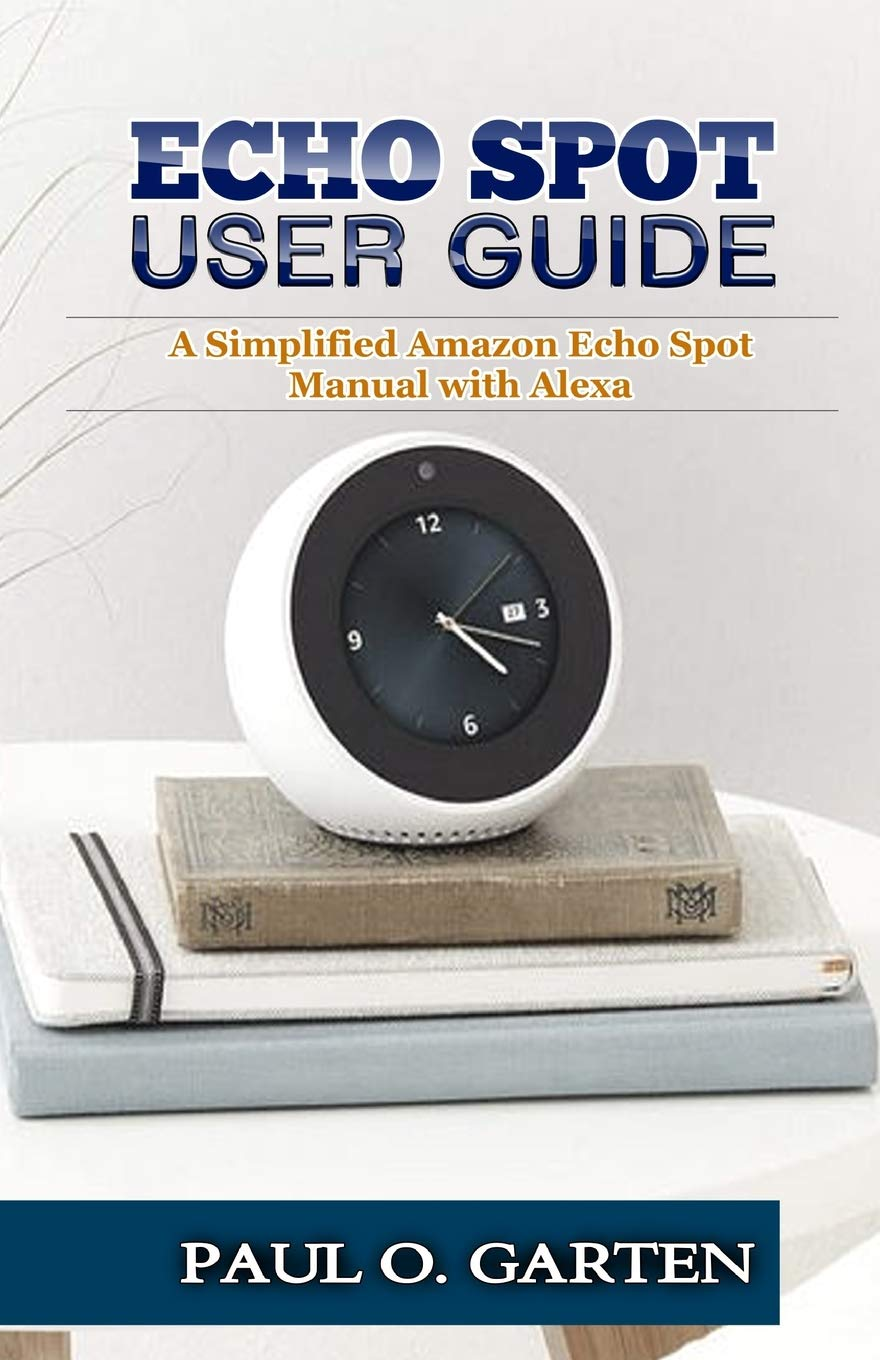 Echo Spot User Guide: A Simplified Amazon Echo Spot Manual with Alexa por Paul Garten