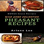 Pheasant Recipes: Wild Game Collection - How to Cook Pheasant | Arlene Lee