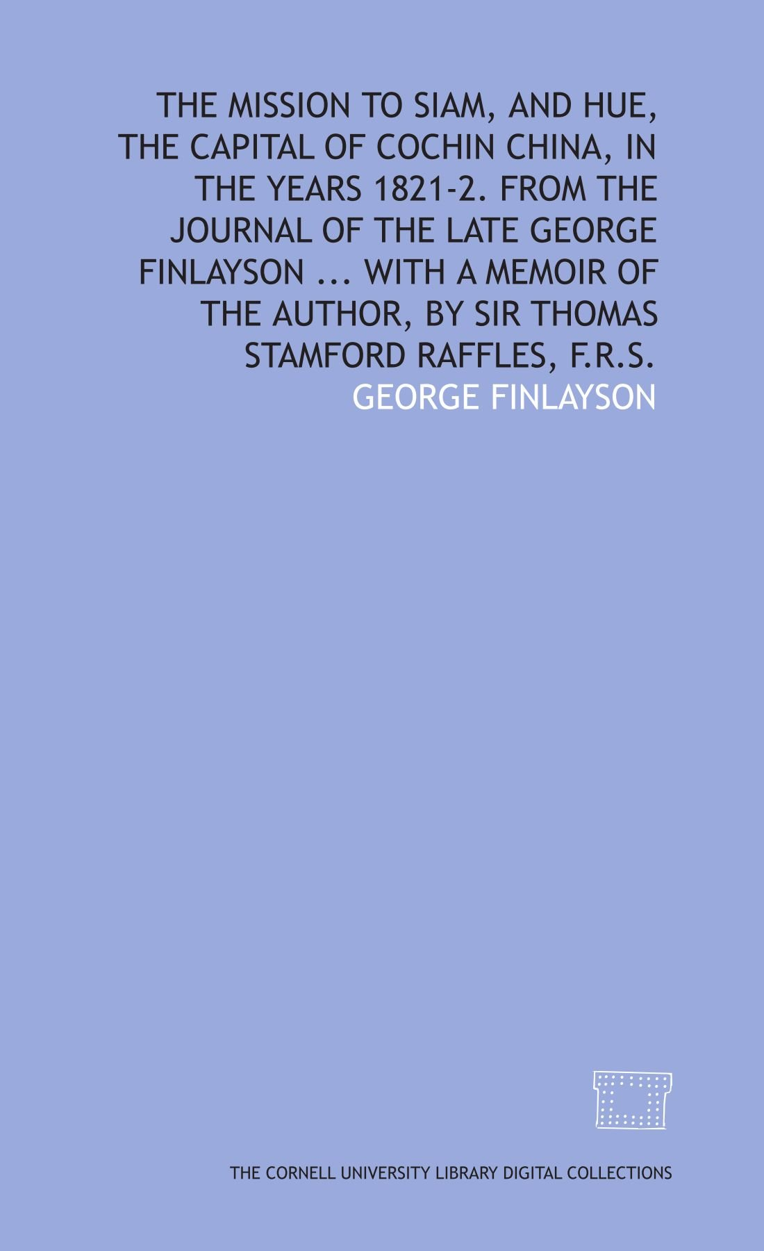 Read Online The mission to Siam, and Hue, the capital of Cochin China, in the years 1821-2. From the journal of the late George Finlayson . . . With a memoir of the author, by Sir Thomas Stamford Raffles, F.R.S. ebook