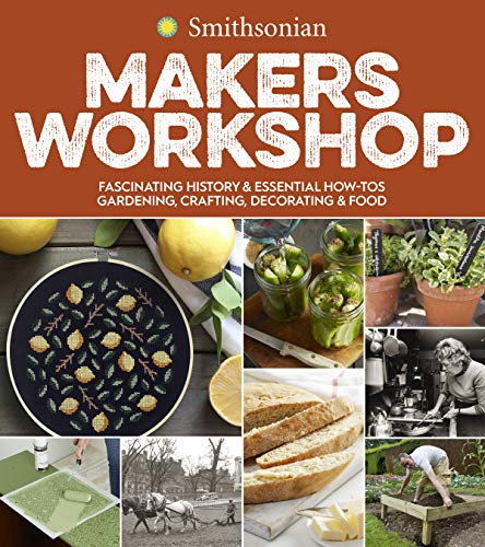 Book Cover: Smithsonian Makers Workshop: Fascinating History & Essential How-Tos: Gardening, Crafting, Decorating & Food