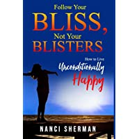 Follow Your Bliss, Not Your Blisters: How to Live Unconditionally Happy
