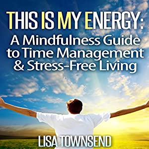 This Is My Energy: Your Mindfulness Guide to Time Management & Stress-Free Living Audiobook