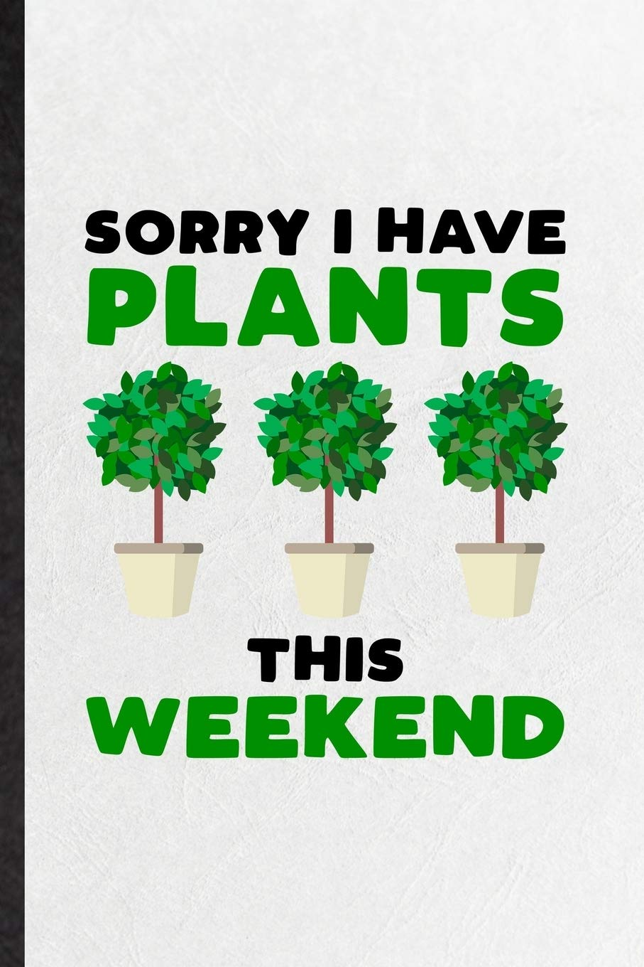 Amazon Com Sorry I Have Plants This Weekend Blank Funny Plant