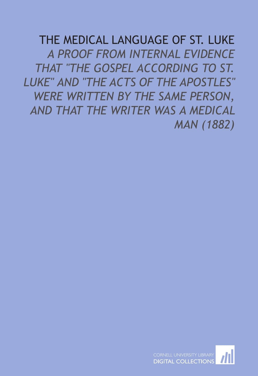 The Medical Language of St. Luke: A Proof From Internal Evidence That ''the Gospel According to St. Luke'' and ''the Acts of the Apostles'' Were Written ... and That the Writer Was a Medical Man (1882)