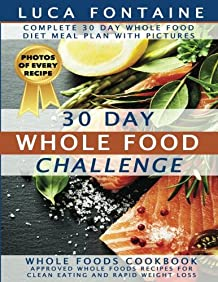 30 Day Whole Food Challenge: Complete 30 Day Whole Food Diet Meal Plan WITH BLACK & WHITE PICTURES; Whole Foods Cookbook - Approved Whole Foods Recipes for Clean Eating and Rapid Weight Loss