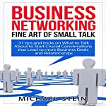 Business Networking: Fine Art of Small Talk: 31 Tips and Tricks on What to Talk About to Start Crucial Conversations That Lead to More Business Deals and Relationships | Michael Stein