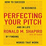 Perfecting Your Pitch: How to Succeed in Business and Life by Finding Words That Work | Ronald M. Shapiro