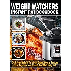 Weight Watchers Instant Pot Cookbook: Delicious Weight Watchers Smart Points Recipes That Improve Your Health And Melt Belly Fat