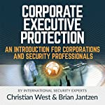 Corporate Executive Protection: An Introduction for Corporations and Security Professionals | Christian West,Brian Jantzen