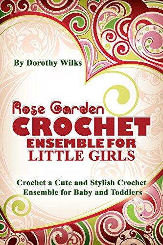 Rose Garden Crochet Ensemble for Little Girls. Crochet a Cute and Stylish Crochet Ensemble for Babies and Toddlers ()