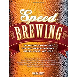 Speed Brewing: Techniques and Recipes for Fast-Fermenting Beers, Ciders, Meads, and More 26 Enjoy a quick brew day and make Gose, Smoked Ale, Pennsylvania Swankey, Strawberry-Peppercorn Short Mead, Tart Blackberry Cider, Boozy Kombucha, Kefir Beer