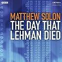 The Day that Lehman Died Radio/TV Program by Matthew Solon Narrated by John Shea, John Rothman, Rob Campbell, Mark La Mara